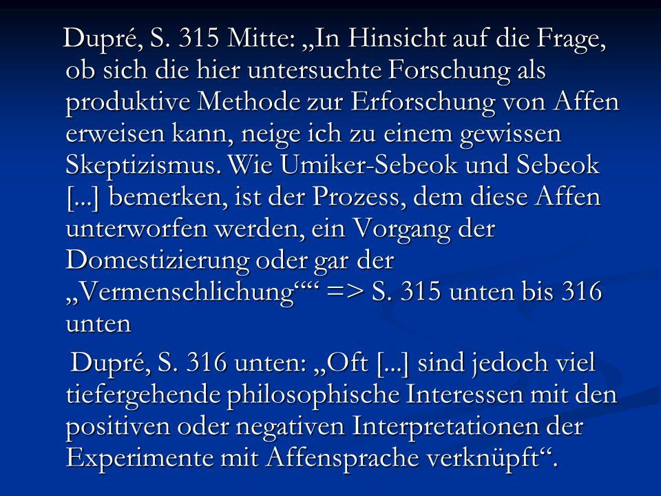 """Dupré, S. 315 Mitte: """"In Hinsicht auf die Frage, ob sich die hier untersuchte Forschung als produktive Methode zur Erforschung von Affen erweisen kann, neige ich zu einem gewissen Skeptizismus. Wie Umiker-Sebeok und Sebeok [...] bemerken, ist der Prozess, dem diese Affen unterworfen werden, ein Vorgang der Domestizierung oder gar der """"Vermenschlichung => S. 315 unten bis 316 unten"""